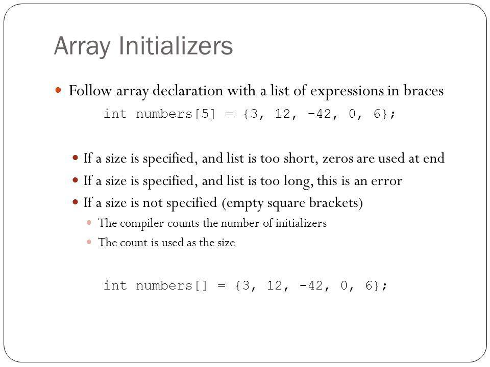 Array InitializersFollow array declaration with a list of expressions in braces. int numbers[5] = {3, 12, -42, 0, 6};